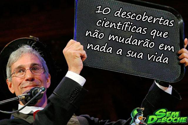 10 DESCOBERTAS CIENTÍFICAS QUE NÃO MUDARÃO EM NADA A SUA VIDA