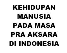 KEHIDUPAN MANUSIA PADA MASA PRA AKSARA DI INDONESIA
