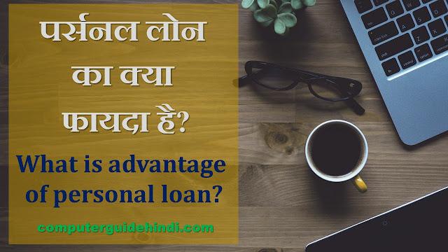 पर्सनल लोन का क्या फायदा है? [What is advantage of personal loan?]