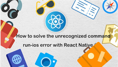 How to solve the unrecognized command run-ios error with React Native