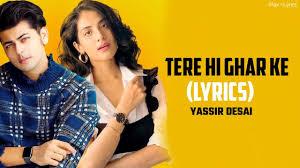 Tere Hi Ghar Ke Lyrics :- Yasser Desai | Abhishek Nigam & Miloni