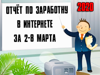 Отчёт по заработку в Интернете за 2-8 марта 2020 года