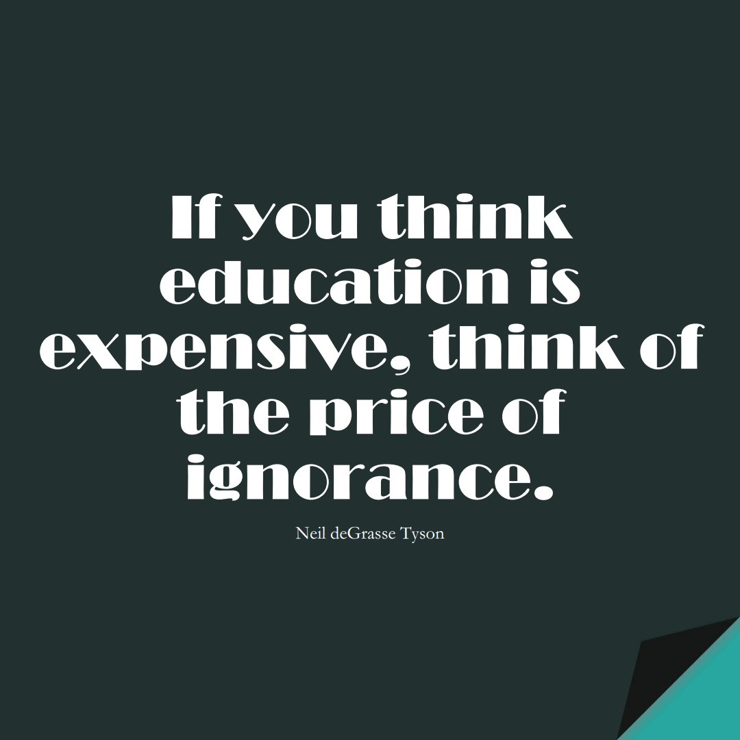 If you think education is expensive, think of the price of ignorance. (Neil deGrasse Tyson);  #LearningQuotes