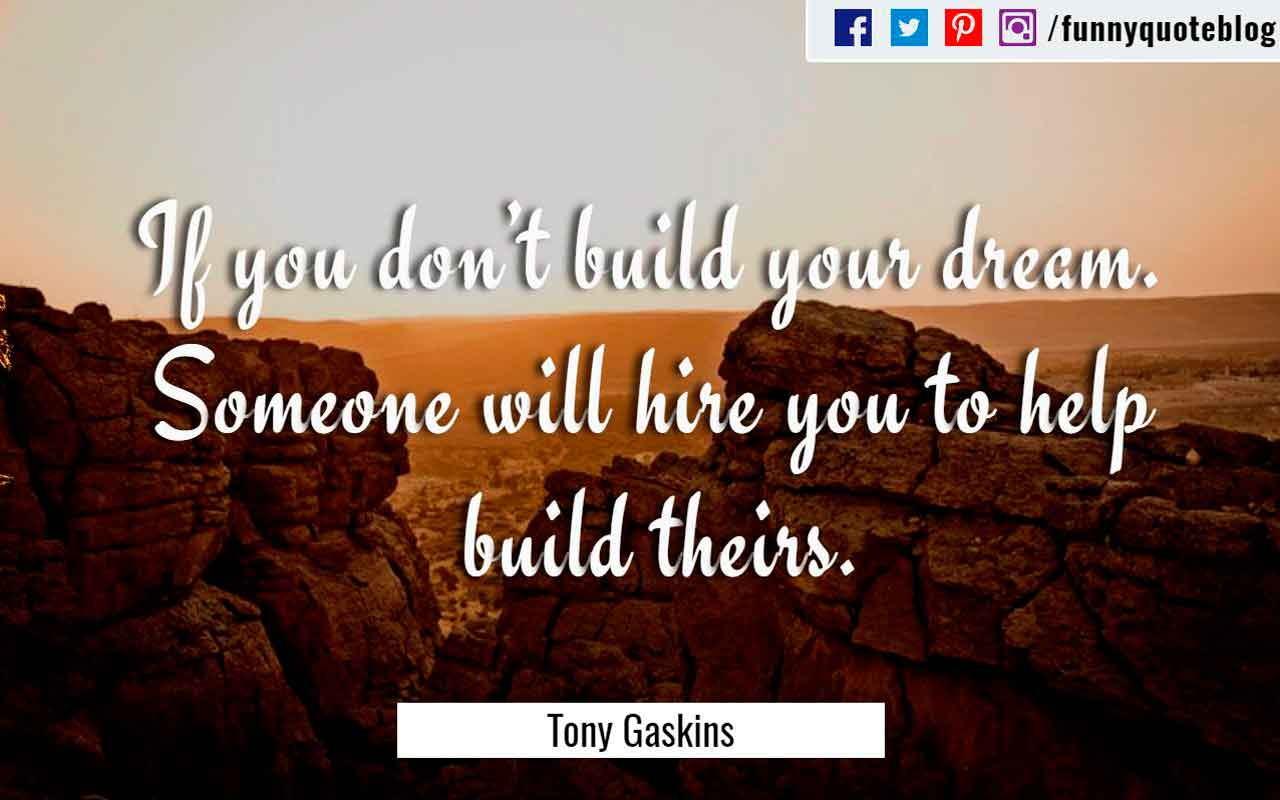 """If you don't build your dream. Someone will hire you to help build theirs."" ― Tony Gaskins Quote"