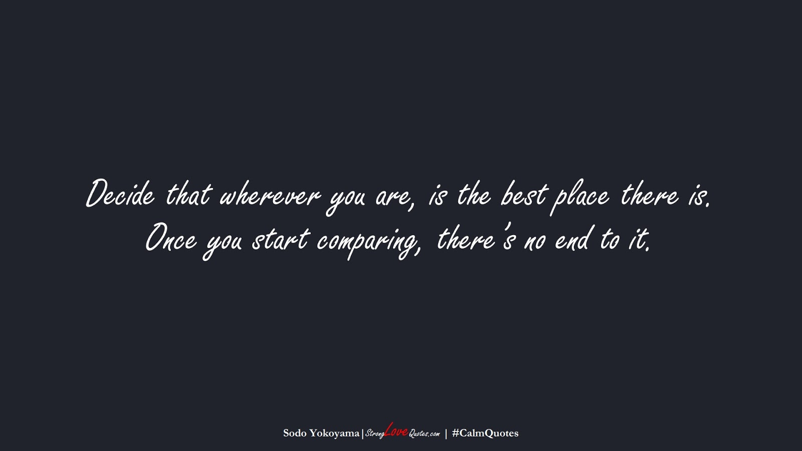 Decide that wherever you are, is the best place there is. Once you start comparing, there's no end to it. (Sodo Yokoyama);  #CalmQuotes