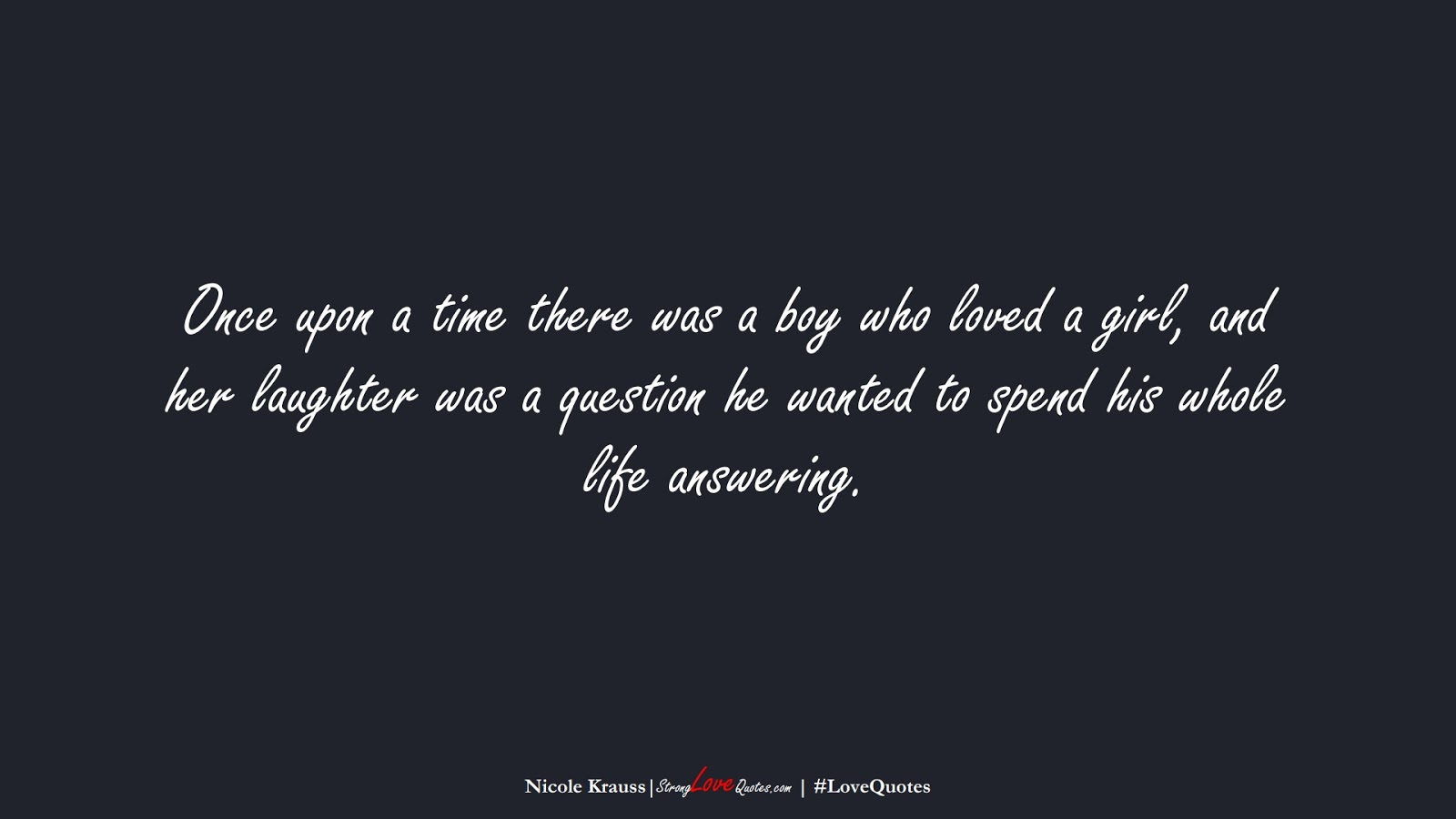 Once upon a time there was a boy who loved a girl, and her laughter was a question he wanted to spend his whole life answering. (Nicole Krauss);  #LoveQuotes