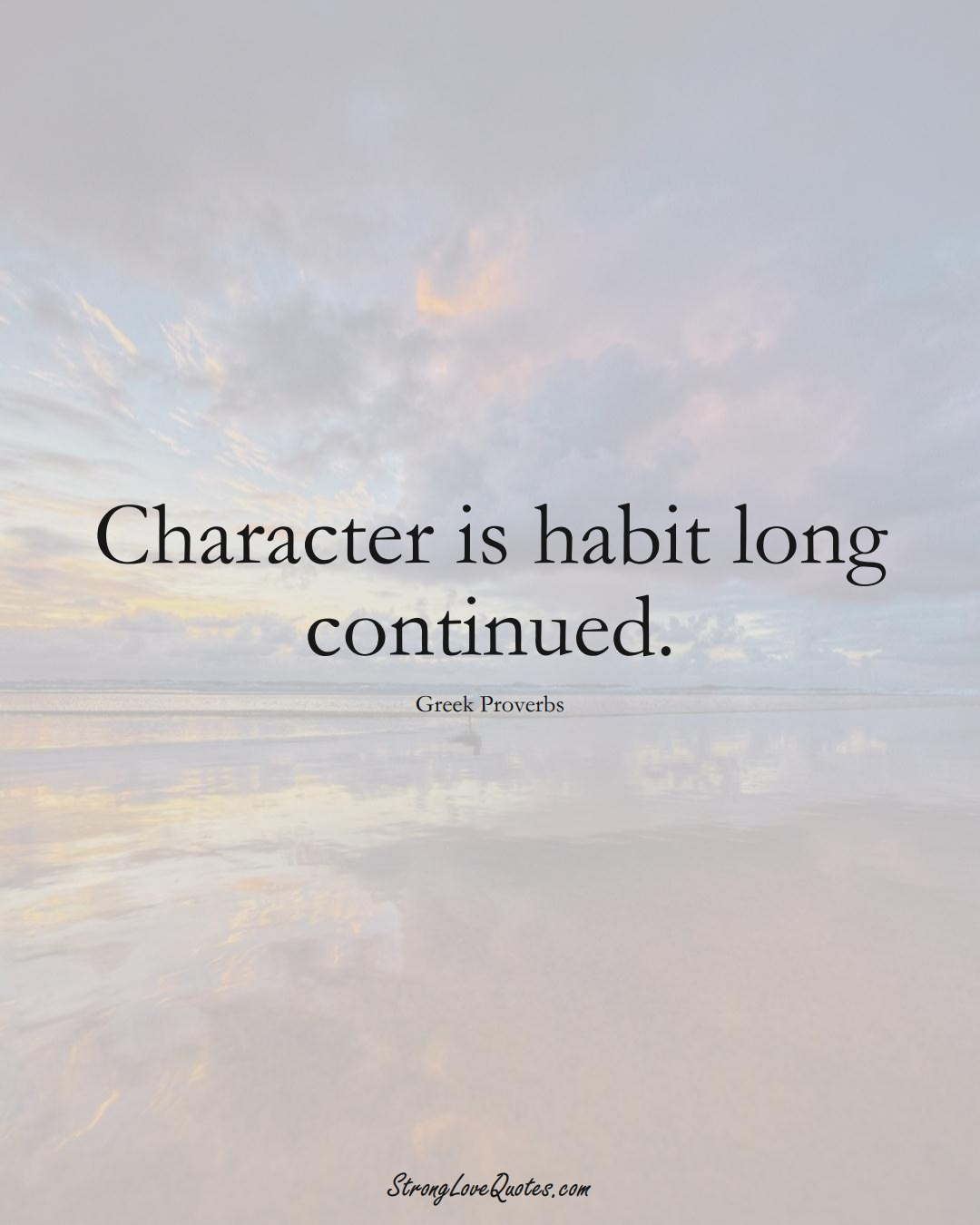 Character is habit long continued. (Greek Sayings);  #EuropeanSayings