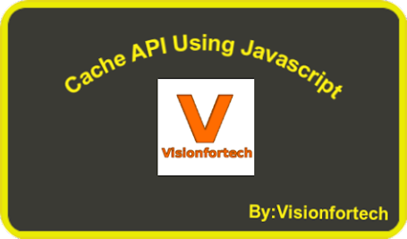 cache-api-in-javascript-by-visionfortech-pratik-soni