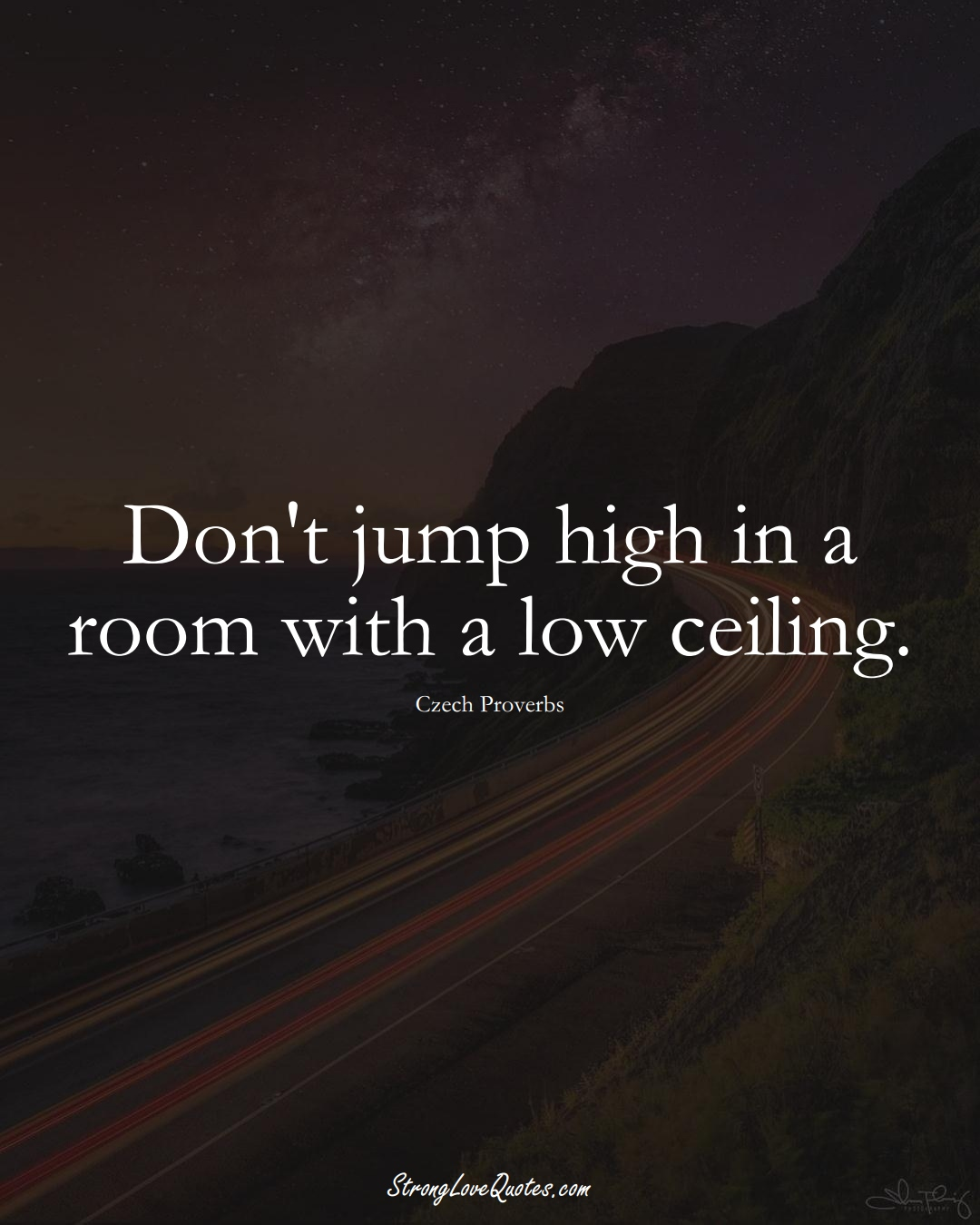Don't jump high in a room with a low ceiling. (Czech Sayings);  #EuropeanSayings