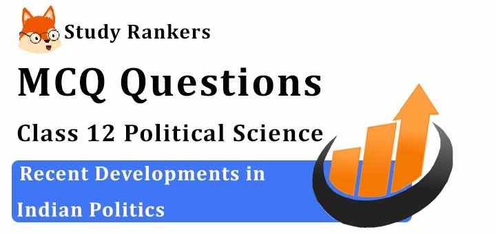 MCQ Questions for Class 12 Political Science: Ch 9 Recent Developments in Indian Politics