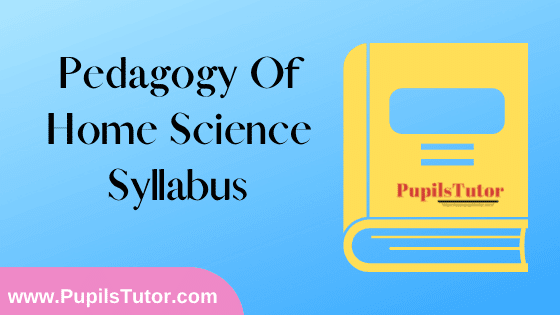 Pedagogy of Home Science Syllabus, Course Content, Unit Wise Topics And Suggested Books For B.Ed 1st And 2nd Year And All The 4 Semesters In English Free Download PDF