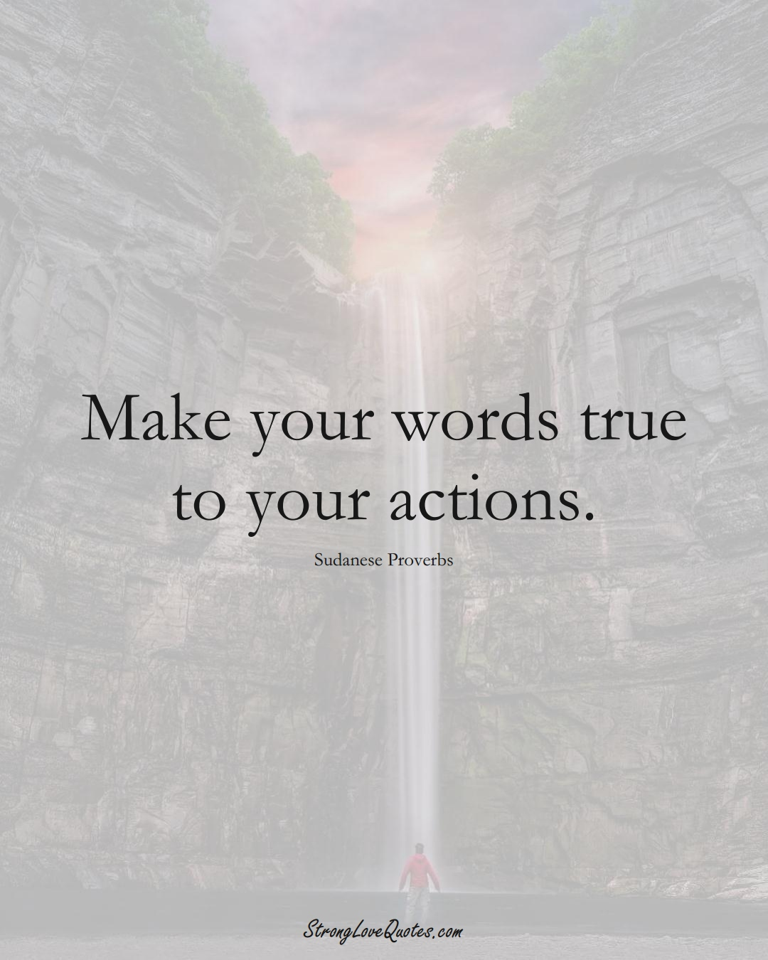 Make your words true to your actions. (Sudanese Sayings);  #AfricanSayings
