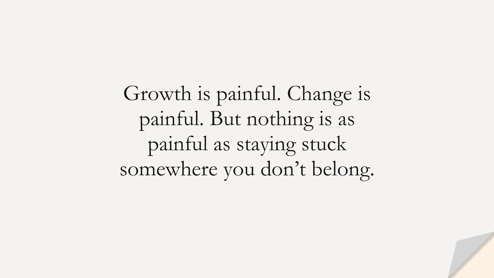 Growth is painful. Change is painful. But nothing is as painful as staying stuck somewhere you don't belong.FALSE