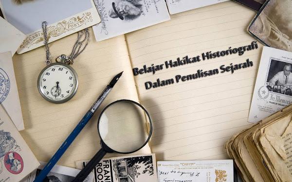 Hakikat Historiografi Dalam Penulisan Sejarah