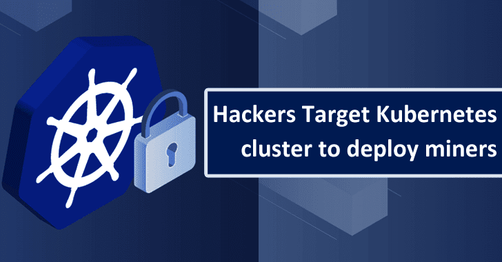 Hackers Attack Kubernetes Cluster to Deploy Crypto-Miners