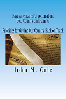 Have Americans Forgotten about God, Country and Family? Priorities for Getting Our Country Back on Track by John M Cole