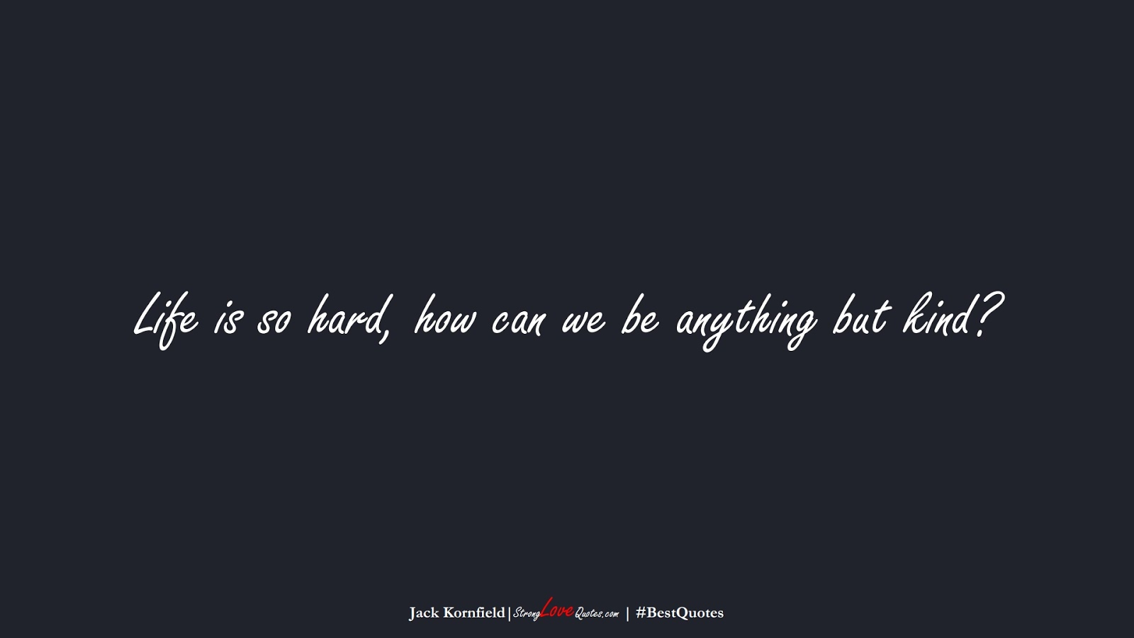 Life is so hard, how can we be anything but kind? (Jack Kornfield);  #BestQuotes
