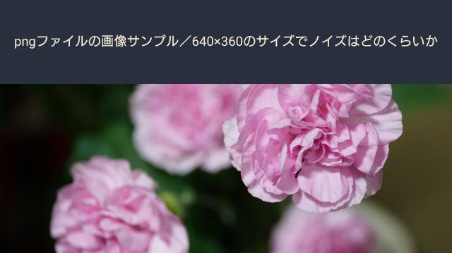 pngファイルのサンプル画像/640×360のサイズでノイズはどのくらいか