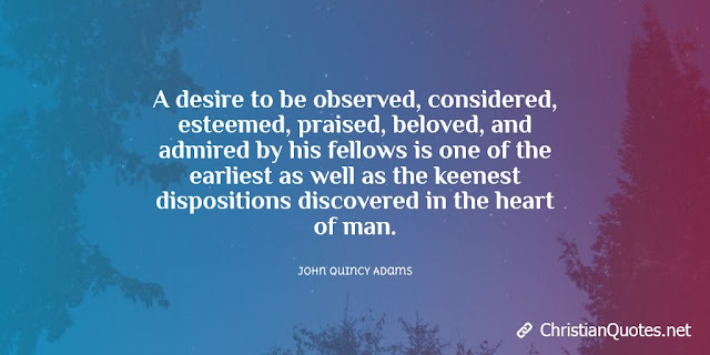 A desire to be observed, considered, esteemed, praised, beloved, and admired by his fellows is one of the earliest as well as the keenest dispositions discovered in the heart of man.