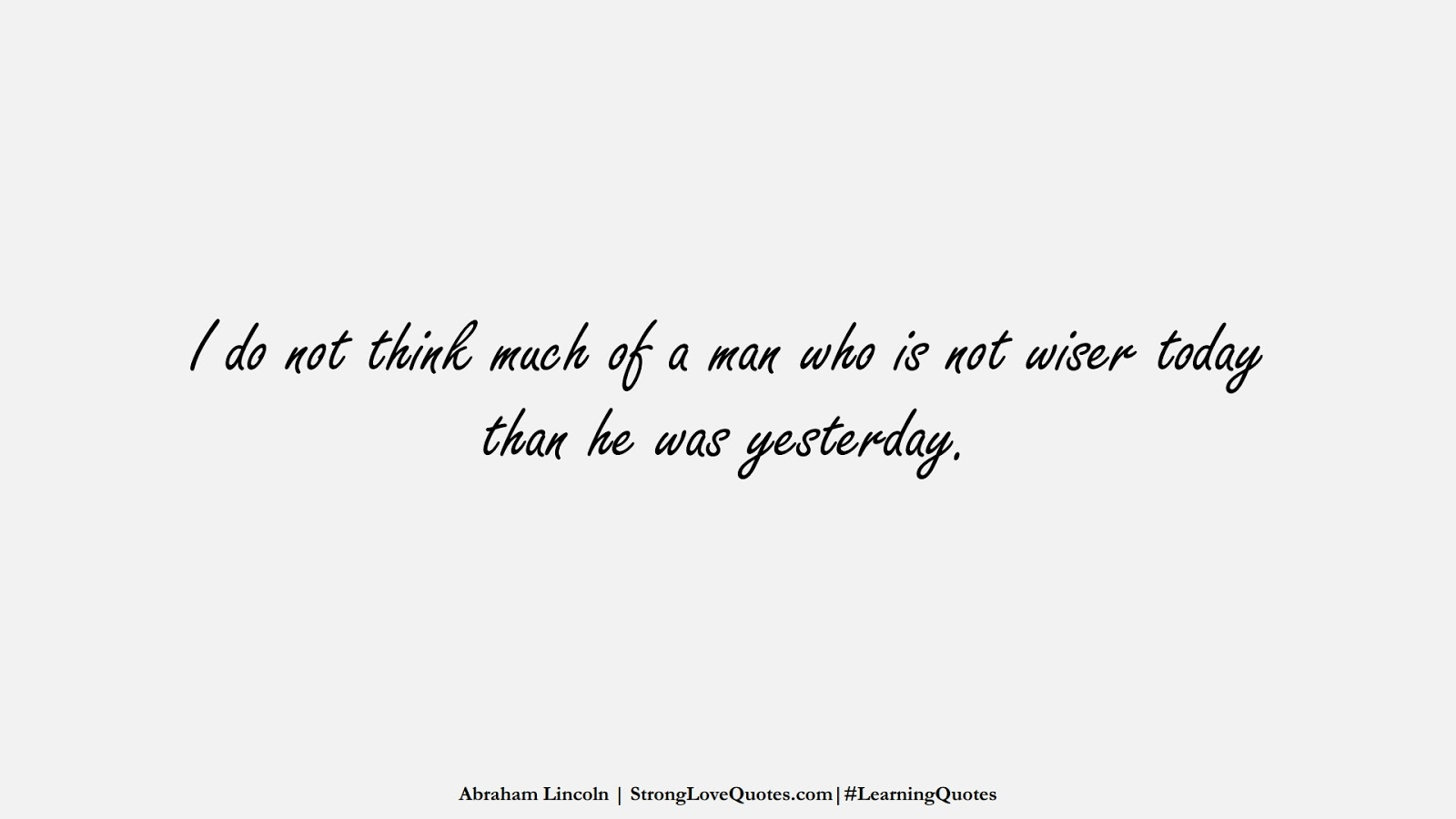 I do not think much of a man who is not wiser today than he was yesterday. (Abraham Lincoln);  #LearningQuotes