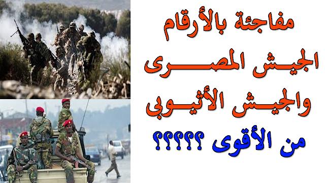 شاهد بالأرقام من الأقوى الجيش المصرى أم الجيش الأثيوبى ؟