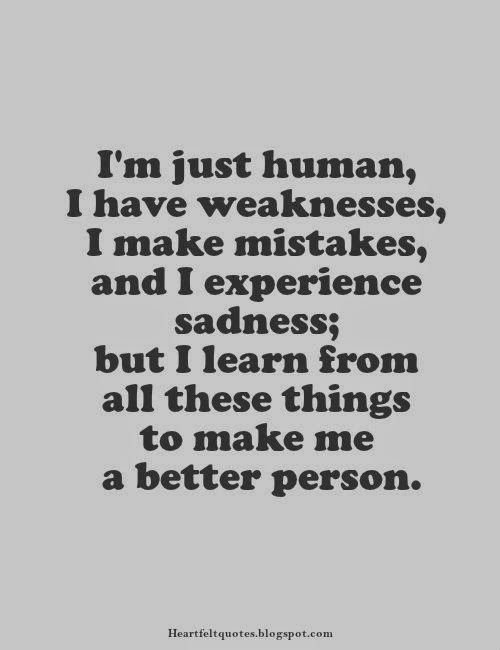 Amazing Iu0027m Just Human, I Have Weaknesses, I Make Mistakes, And I Experience  Sadness; But I Learn From All These Things To Make Me A Better Person.