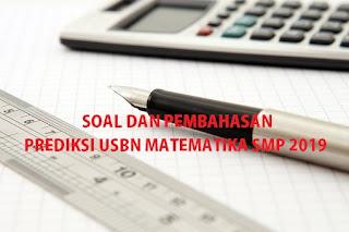 SOAL DAN PEMBAHASAN PREDIKSI USBN MATEMATIKA SMP 2019 (2 PAKET)