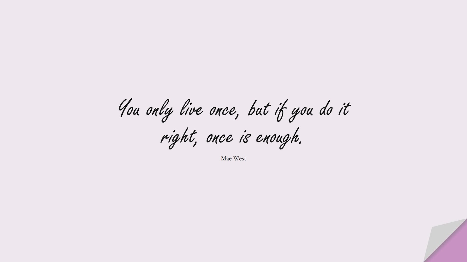 You only live once, but if you do it right, once is enough. (Mae West);  #FamousQuotes