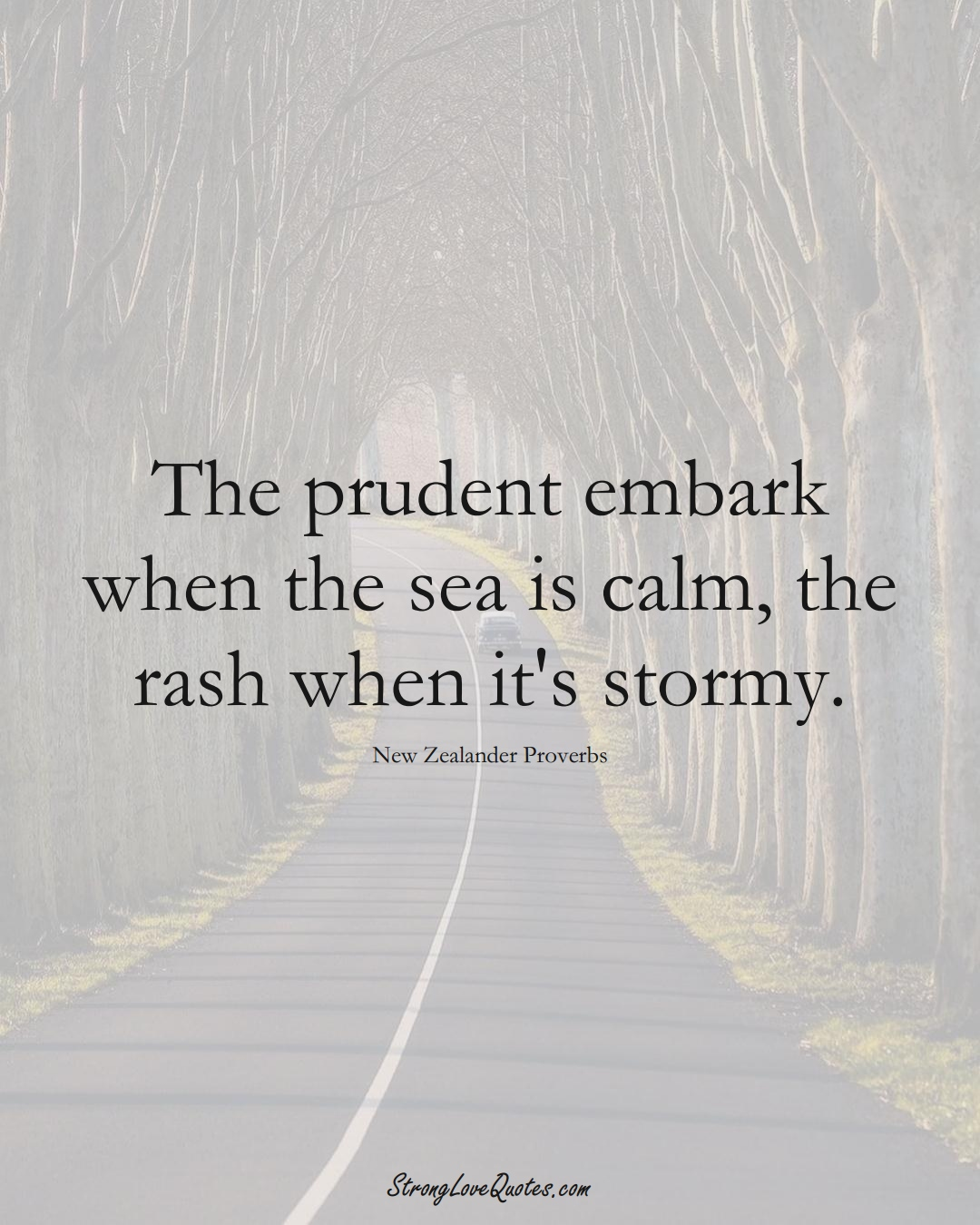 The prudent embark when the sea is calm, the rash when it's stormy. (New Zealander Sayings);  #AustralianSayings