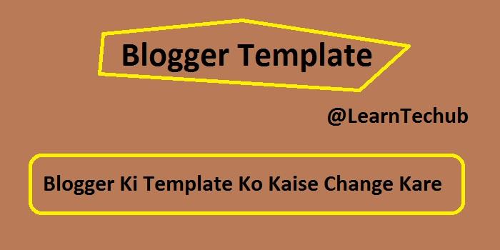 Blogger Ki Template Ko Kaise Change Kare - LearnTechub