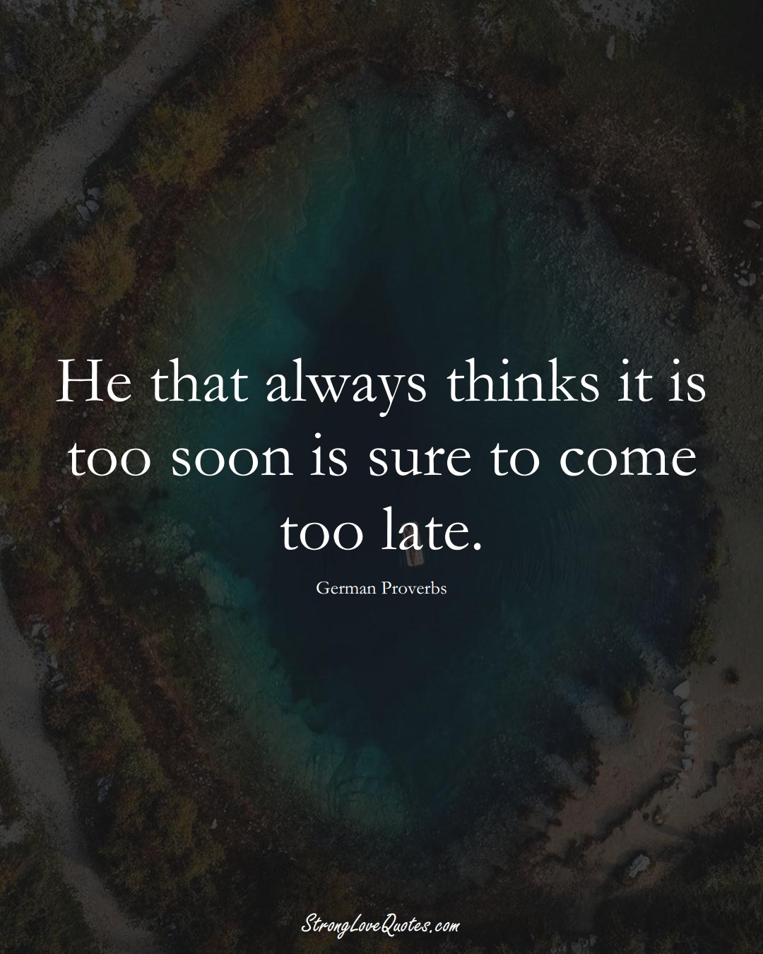 He that always thinks it is too soon is sure to come too late. (German Sayings);  #EuropeanSayings