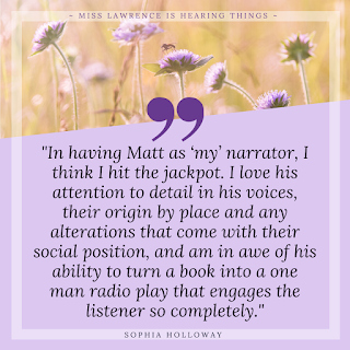 "A quote from the interview by Sophia Holloway. A purple background with flowers at the top. Text reads: ""In having Matt as 'my' narrator (note the possessive), I think I hit the jackpot. I love his attention to detail in his voices, their origin by place and any alterations that come with their social position, and am in awe of his ability to turn a book into a one man radio play that engages the listener so completely."""