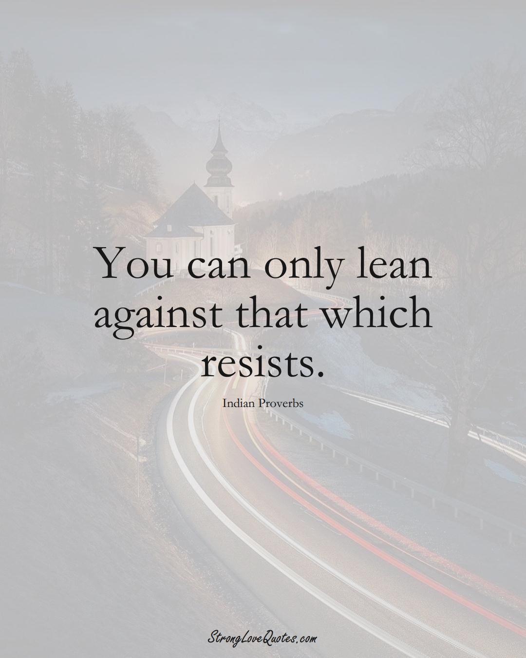 You can only lean against that which resists. (Indian Sayings);  #AsianSayings