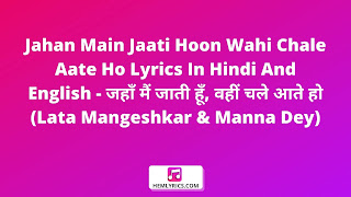 Jahan Main Jaati Hoon Wahi Chale Aate Ho Lyrics In Hindi And English - जहाँ मैं जाती हूँ, वहीं चले आते हो (Lata Mangeshkar & Manna Dey)