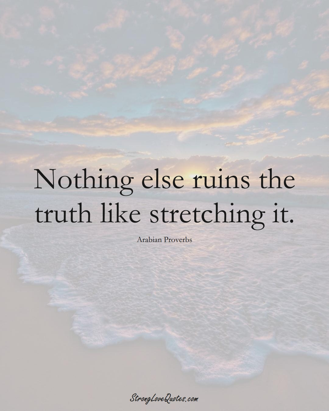 Nothing else ruins the truth like stretching it. (Arabian Sayings);  #aVarietyofCulturesSayings