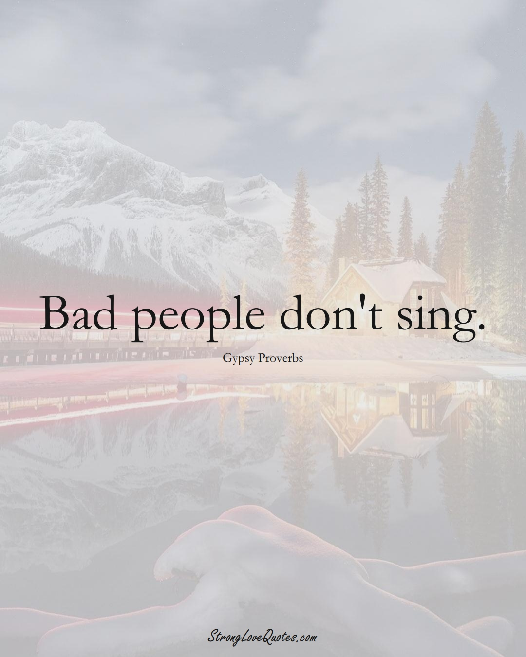 Bad people don't sing. (Gypsy Sayings);  #aVarietyofCulturesSayings