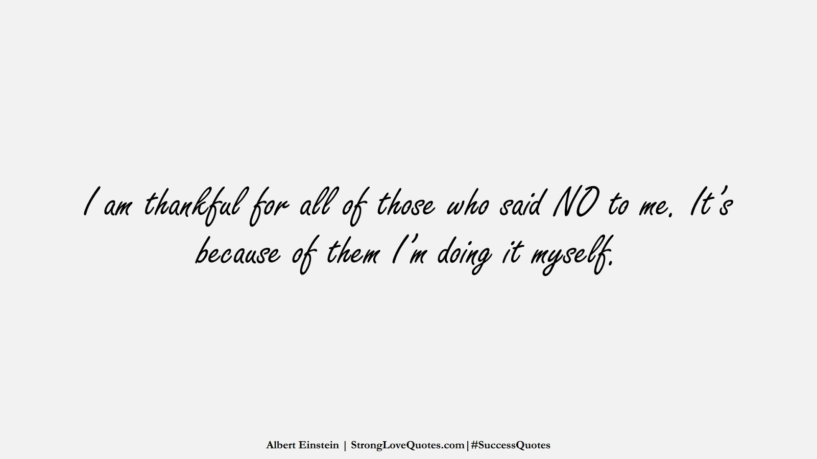 I am thankful for all of those who said NO to me. It's because of them I'm doing it myself. (Albert Einstein);  #SuccessQuotes