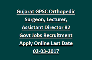Gujarat GPSC Orthopedic Surgeon, Lecturer, Assistant Director 82 Govt Jobs Recruitment Apply Online Last Date 02-03-2017