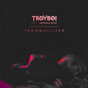 TroyBoi – Tranquilizer (feat. Adekunle Gold) Mp3 Free Download