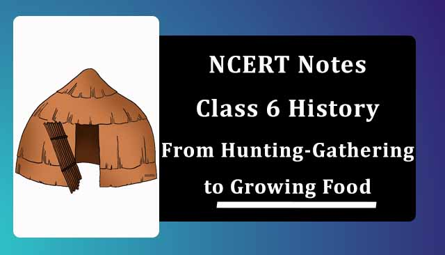 NCERT Class 6 History Chapter 2 Notes From Hunting-Gathering to Growing Food