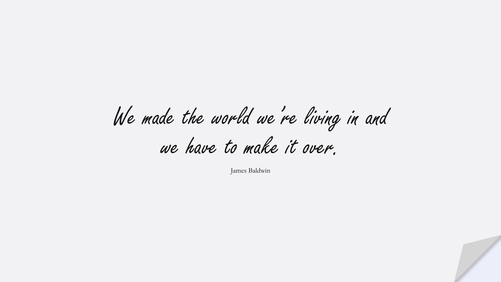 We made the world we're living in and we have to make it over. (James Baldwin);  #ChangeQuotes