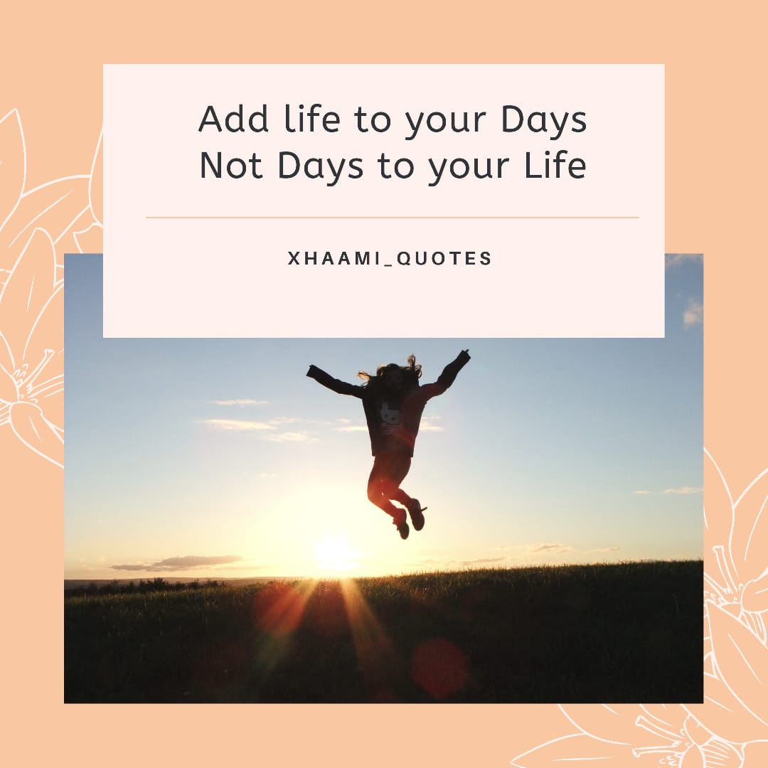 Add life to your Days not days to your life Quote