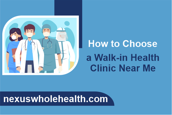 How to Choose a Walk-in Health Clinic Near Me