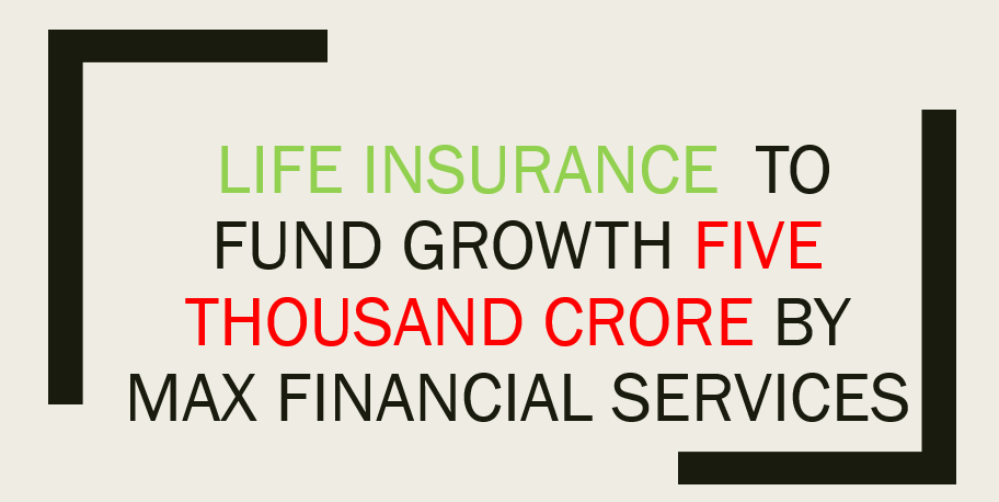 Max Financial to raise Rs 5,000 cr to fund growth of life insurance