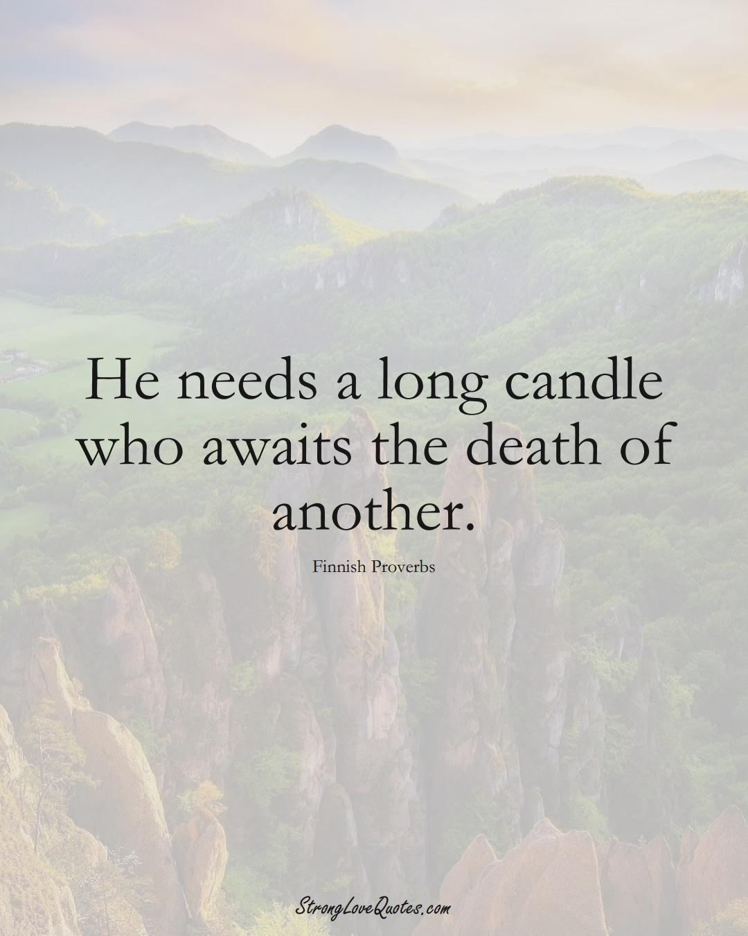 He needs a long candle who awaits the death of another. (Finnish Sayings);  #EuropeanSayings