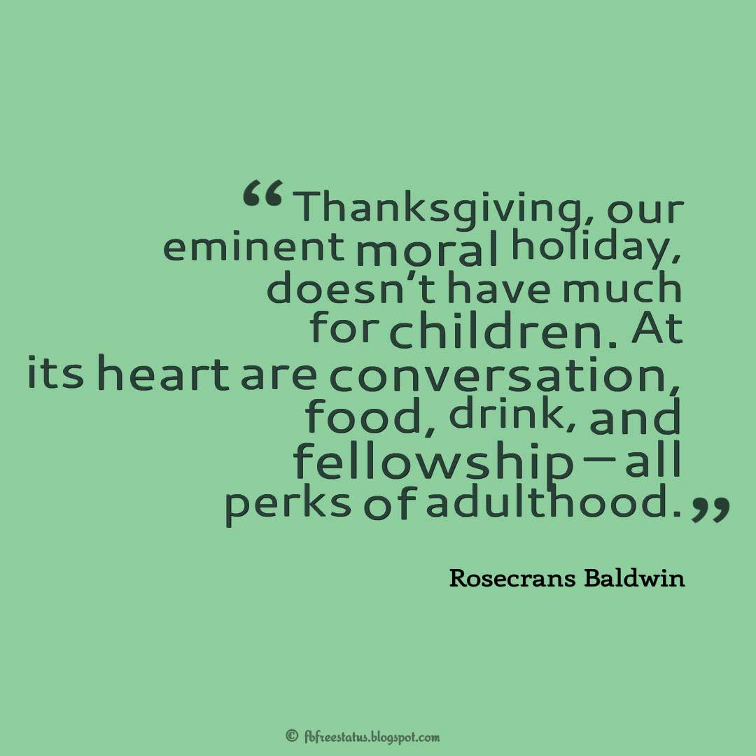 "Thanksgiving Quotes, ""Thanksgiving, our eminent moral holiday, doesn't have much for children. At its heart are conversation, food, drink, and fellowship – all perks of adulthood."" – Rosecrans Baldwin"