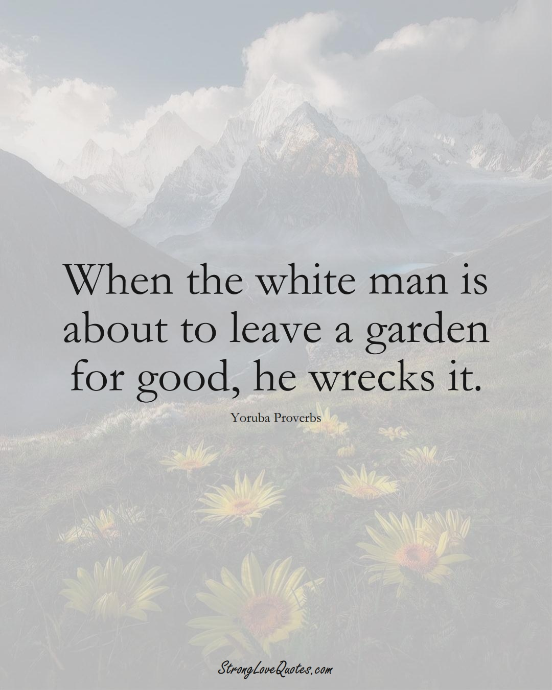 When the white man is about to leave a garden for good, he wrecks it. (Yoruba Sayings);  #aVarietyofCulturesSayings