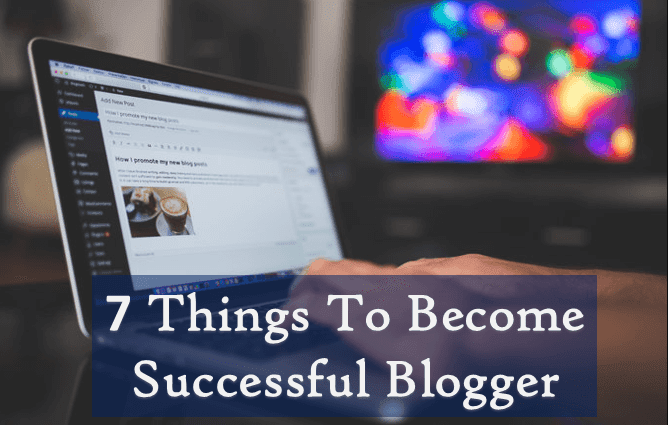 7 Things To Consider To Become A Successful Blogger