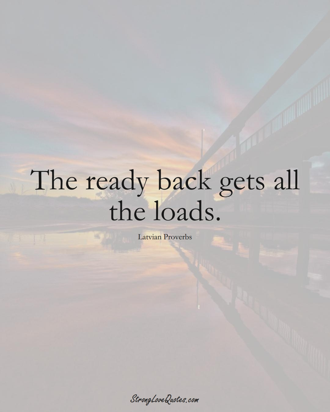 The ready back gets all the loads. (Latvian Sayings);  #EuropeanSayings