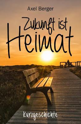 'Zukunft ist Heimat: Kurzgeschichte' von Axel Berger